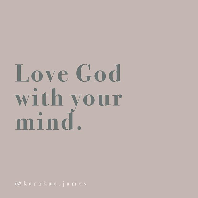 "Love God with your mind. This is something that has been stuck in my head for months. There's a scripture in Matthew 22:37 that you might be familiar with that says: And he said to him, ""You shall love the Lord your God with all your heart and with all your soul and with all your mind."". It always is easier for us to love God with our heart or our soul when we are passionate, feeling type of people. We find ourselves loving God with our FEELINGS. But that's not what the scripture is saying, and it doesn't stop with the heart and the soul, it tells us to love Him with our mind, too.  So, how can you love God with your mind? For me it looks like deep study of scripture, culture and asking a lot of questions about what loving others means through a lens of the Gospel. For you it may mean something else. I want to encourage you to really use your MIND to love God.  Share with me —  how are you using your MIND to love God this week?"