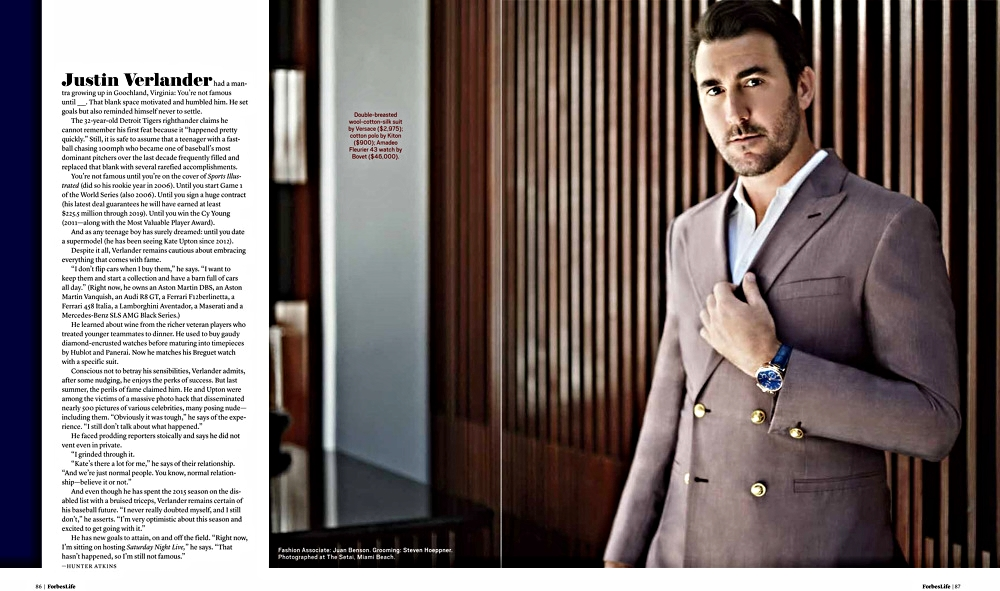 "(Photo: Fulvio Maiani for Forbes)  Justin Verlander Brings the Heat in Double-Breasted Suits  Justin Verlander had a mantra: You're not famous until _____. The 32-year-old Detroit Tigers righthander claims he cannot remember his first feat because it ""happened pretty quickly."" Still, it is safe to assume that a teenager with a fastball chasing 100mph who frequently filled and replaced that blank with several rarefied accomplishments."
