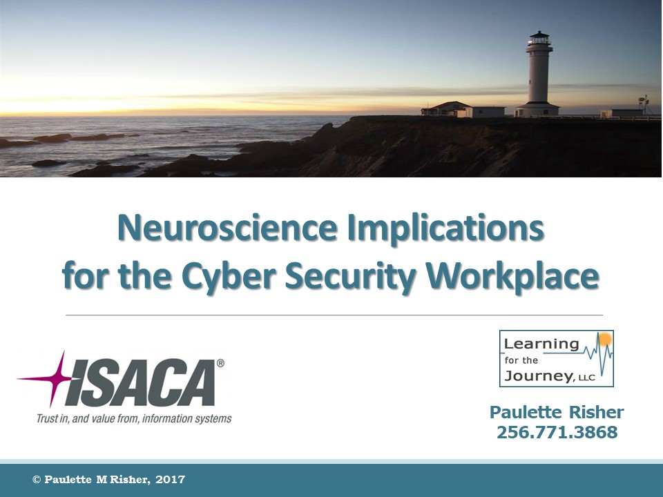 This presentation was prepared for the ISACA luncheon on 19 June 2017.  The files associated with this presentation include:    Neuroscience Implications for the Cyber Security Workplace      Heuristics and Cognitive Bias Listing    If you have questions or comments, please   contact me  .
