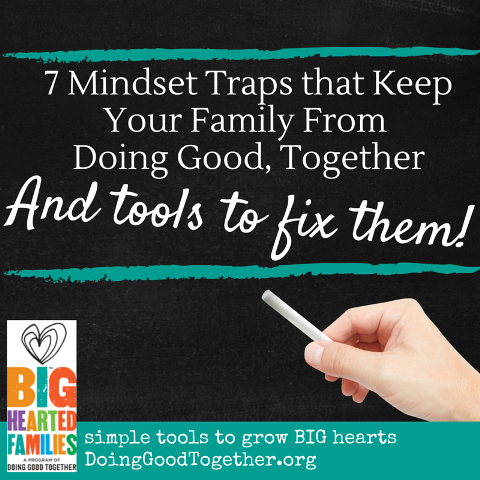 7 mindset traps that keep your family from doing good, together.... and how to fix them! From Doing Good TOgether™'s Big-Hearted Families™ program.