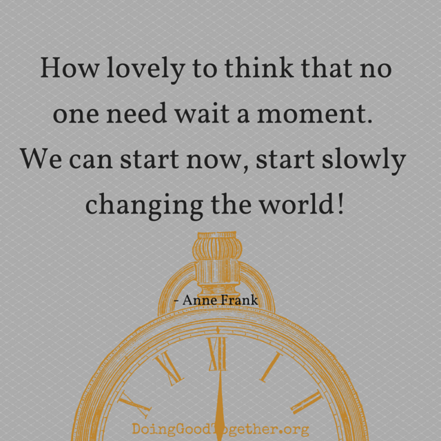 How lovely to think no one need wait a moment. We can start now, start slowly changing the world.