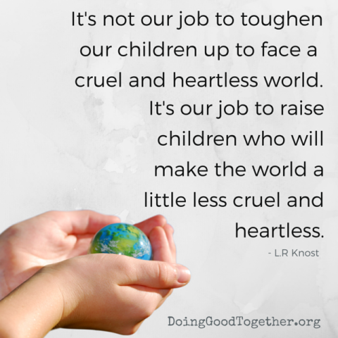 It's not our job to toughen children up for a cruel and heartless world. It's our job to raise children who will make the world a little less cruel and heartless.