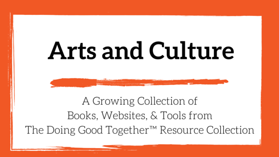 An evolving list of Arts and Culture resources from Doing Good Together™
