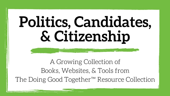Politics, Candidates and Citizenship Resources from the kindness experts at Doing Good Together™