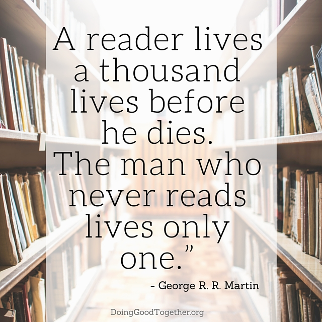 """A reader lives a thousand lives before he dies. The man who never reads lives only one."" - George R. R. Martin"
