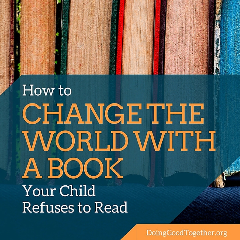 How to Chagne the World with a Book Your Child Refuses to Read