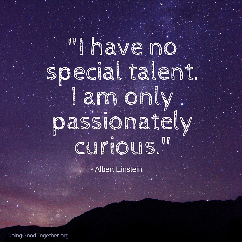 """I have no special talent. I am only passionately curious."" Einstein"