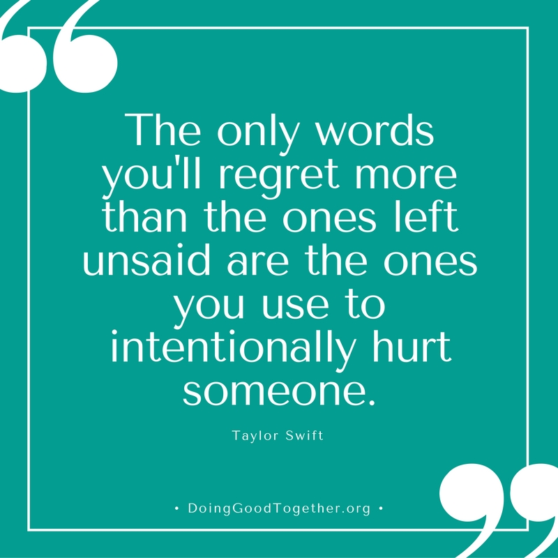 """""""The only words you'll regret more than the ones left usaid are the ones you use to intentionally hurt someone."""""""