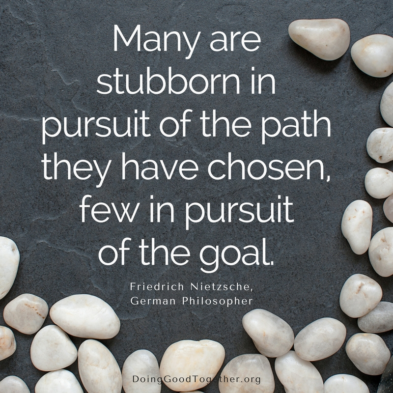 Be stubborn in pursuit of your goal.