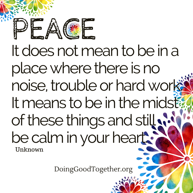 Peace - it doesn't mean being with out chaos, but finding calm amidst it.