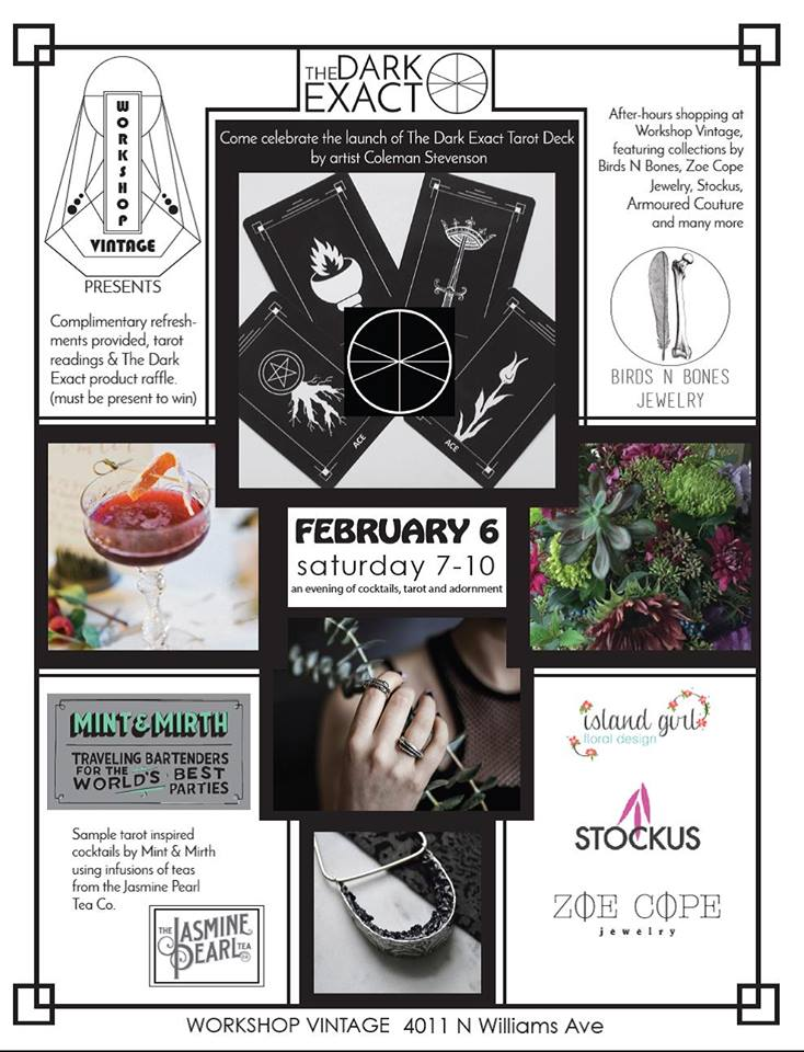 Come celebrate the launch of The Dark Exact Tarot Deck by artist Coleman Stevenson. Enjoy some after-hours browsing/shopping by candlelight in the amazing Workshop Vintage, featuring collections by local designers Stockus, Armoured Couture, Wolf Child Tees, and many more! Explore the haunting, gothic jewelry collections from Birds N Bones and Zoe Cope Jewelry. Sample cocktails by Mint & Mirth based on classic tarot characters using infusions of teas from the Jasmine Pearl Tea Company. Experience a mini-tarot reading from divination artist Stephanie Adams-Santos.    This is a free event. Refreshments provided. The Dark Exact will raffle off several products throughout the evening (must be present to win).    About   the Designers:  The goal of WORKSHOP VINTAGE is to offer hand-selected vintage fashion and home décor, focusing on local artisan wares. We have an onsite sewing studio to produce a line of lifestyle goods with quality in mind. We plan to offer a line of soft goods and work wear, including wood-working aprons and tool pouches, along with hand bags, totes, and accessories. http://www.workshopvintage.com/   BIRDS N BONES, jewelry for where the dark and the beautiful collide. Designers Ashley Lagasse and Zoe Cope have long been inspired by taxidermy, nature, life and earth sciences, and of course, birds and bones. Their collection of pendants, earrings and rings evokes a natural history museum on display – a myriad of specimens including bird feet, badger claws, mice skulls, lizard heads and python ribs, cast into silver adornments. Each unique piece is guaranteed to turn heads and invite curious stares. http://www.birdsnbones.com/   ZOE COPE JEWELRY fuses elements of mystery, nature, and the mystical to create defined + unusual pieces. An otherworldliness is evoked through evocative shapes with the intention to capture the raw + rough beauty of nature and present it in a thoughtful way. http://www.zoecopejewelry.com/      MINT & MIRTH is a boutique event age