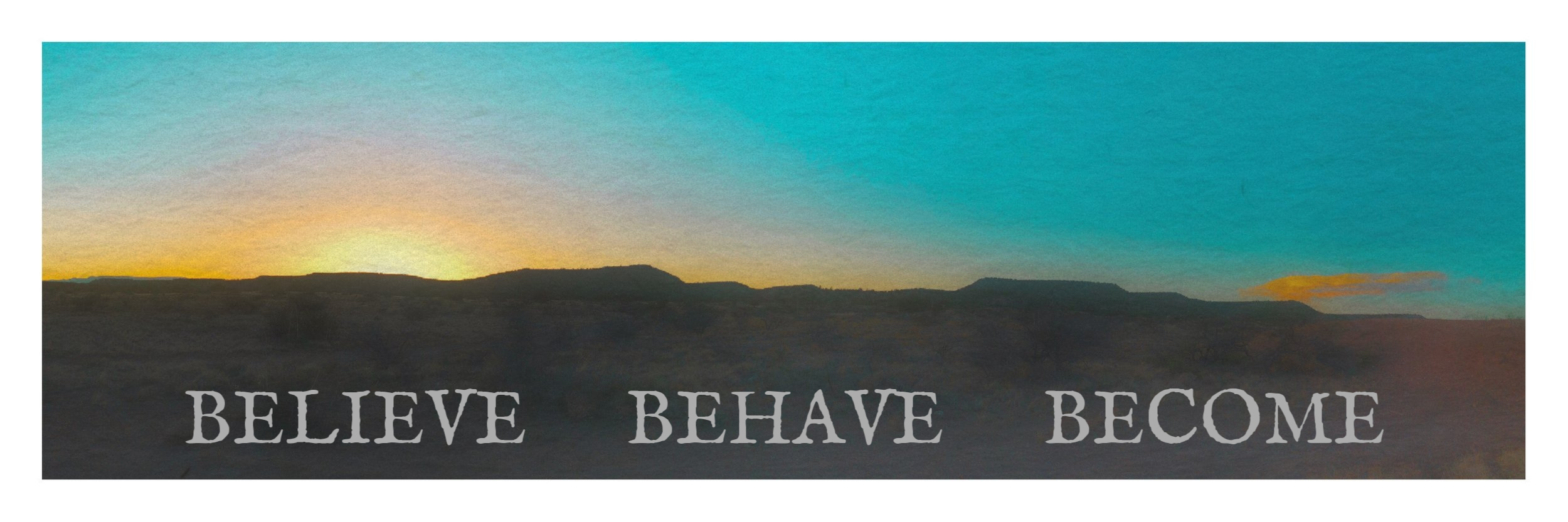 Believe, behave, become.