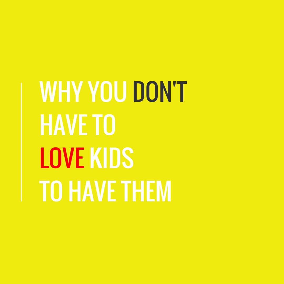 love kids, hate kids have kids, nervous about motherhood