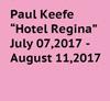 Hotel Regina - Paul Keefe    7/7/17 - 8/11/17
