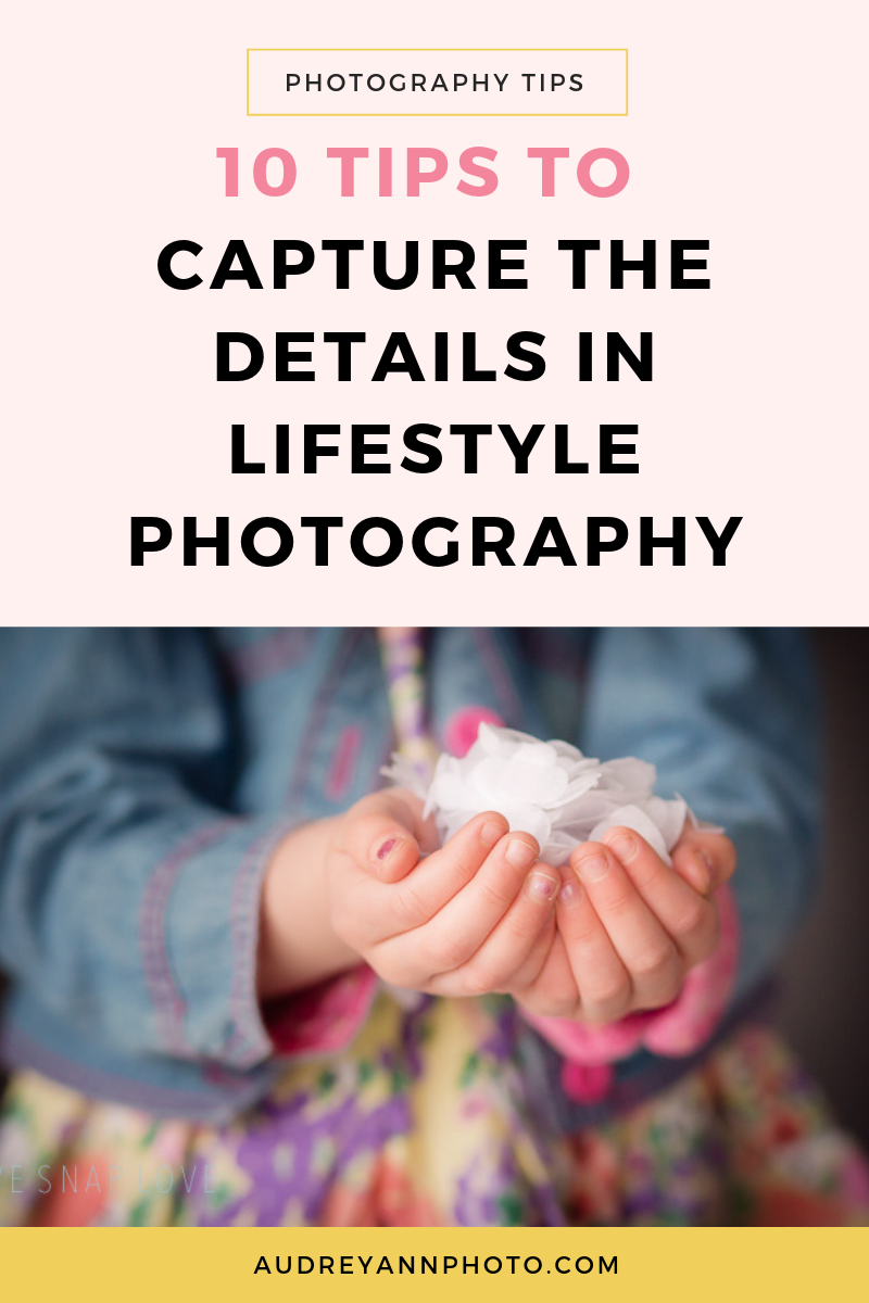 """Learn lifestyle family photography with these 10 tips for capturing the details in lifestyle photography!  Details are SO important for """"life photography"""" - so click through to read how it's done!"""