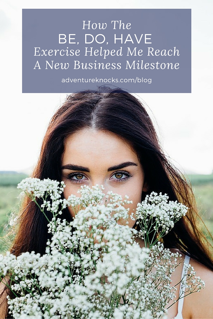 How The Be, Do, Have Exercise Helped Me Reach A New Business Milestone