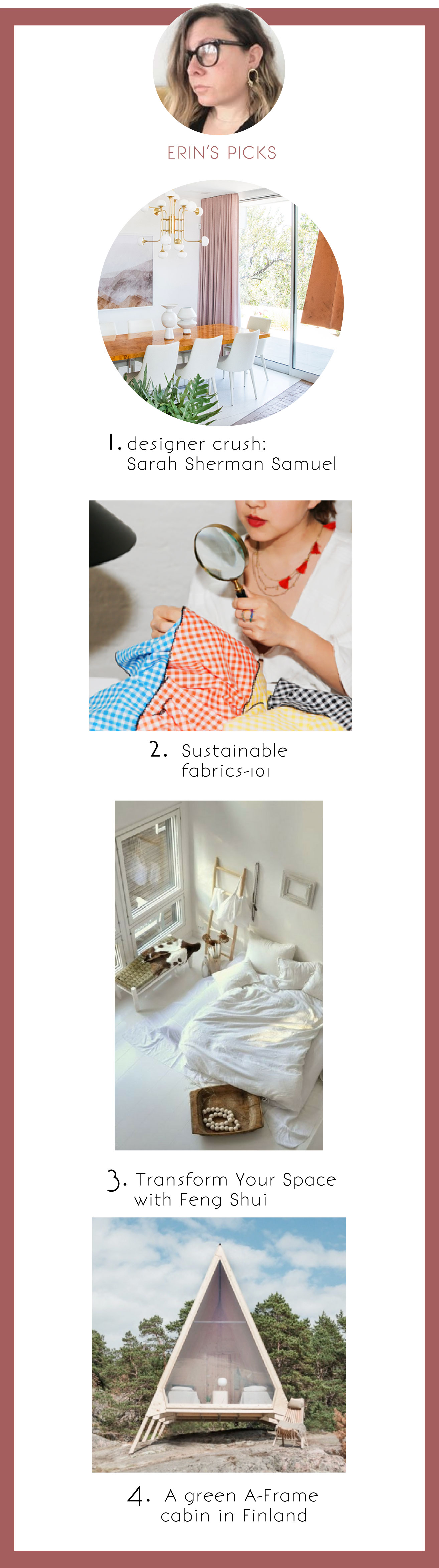 1. Design Crush: Sarah Sherman Samuel  2. S  ustainable Fabrics-101  3. T  ransform Your Space with Feng Shui  4. A Green A-Frame Cabin in Finland