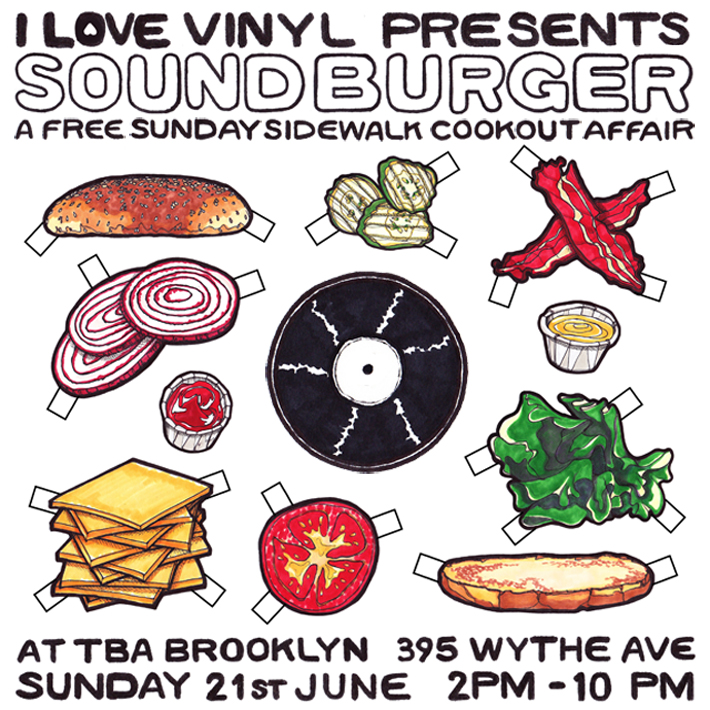 I Love Vinyl presents:    SOUND BURGER    A Free Sunday Sidewalk Cookout Affair!    This Sunday, 28th June    2pm - 10pm    at TBA Brooklyn   395 Wythe Avenue   Williamsburg   Event Details: It's a daytime party, outdoors on the sidewalk/street outside TBA, with Ygael Tresser of Food Snob Harissa fame [ http://foodsnobinc.com/ ] hawking well-spiced burgers (veggie too), Mexican corn, and chicken, hot off the grill, and I Love Vinyl djs and extended family on the chunes. No cover. All ages.  Looking forward to a SUNNY Sunday hang out with you very soon!  feat I Love Vinyl DJs + Special Guest djs: The Duchess  https://www.mixcloud.com/thenycduchess/  DJ LoveStory [I'm On A Roof / Stockholm Quality] danyb [TSoNYC The Sound of New York City]