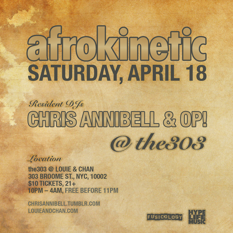 On Saturday, April 18, Chris Annibell and OP! return to Louie & Chan at the303 for the Spring-time edition of AFROKINETIC!!!    February's event was absolutely phenomenal! The venue packed-out early, the vibe was banana's and the dance floor was jumping till the bitter end. All of that, during THE coldest month of the year!!!!! Thankfully, those days are done; spring has returned, and we are all ready to celebrate!!! Longer days, shorter nights, BBQ's and iced cold brews, sun-kissed daydreams on Brownstone stoops, on Sunday afternoons… Spring fever is here and we are ready to throw one hell of a party!!    To make this event just a little bit sweeter, I'm am happy to announce that OP! has officially been asked to   join the AFROKINETIC family, and has accepted the title, resident DJ. He has been an avid supporter of the event for nearly a decade, a frequent guest, an accomplished DJ in his own right; and I am happy to share the decks with him. Please show love and welcome him.    PRESS:    In a sea of parties featuring endless variations on the same techno beats, Afrokinetic stands out. Its DJs are rooted in the school of house that made New York famous but add a heavy dose of soul, R&B, hip-hop, reggae, and Afro-Caribbean music into the mix. The unique blend combines the best parts of a traditional club night with the joy of the source music, creating a welcoming block party vibe that draws weekend warriors, seriously skilled breakdancers, and everyone in between. – FLAVORPILL    THE MUSIC:   House, tech, jazz, funk, soul, broken, bass, latin, boogie, disco, dub, deep, hip-hop, afro, experimental … and the list keeps growing.    WHEN:   Saturday, April 18   10pm – 4am    WHERE:   the303 @ Louie and Chan   303 Broome Street, NYC    COVER:   Free before 11pm / $10 after