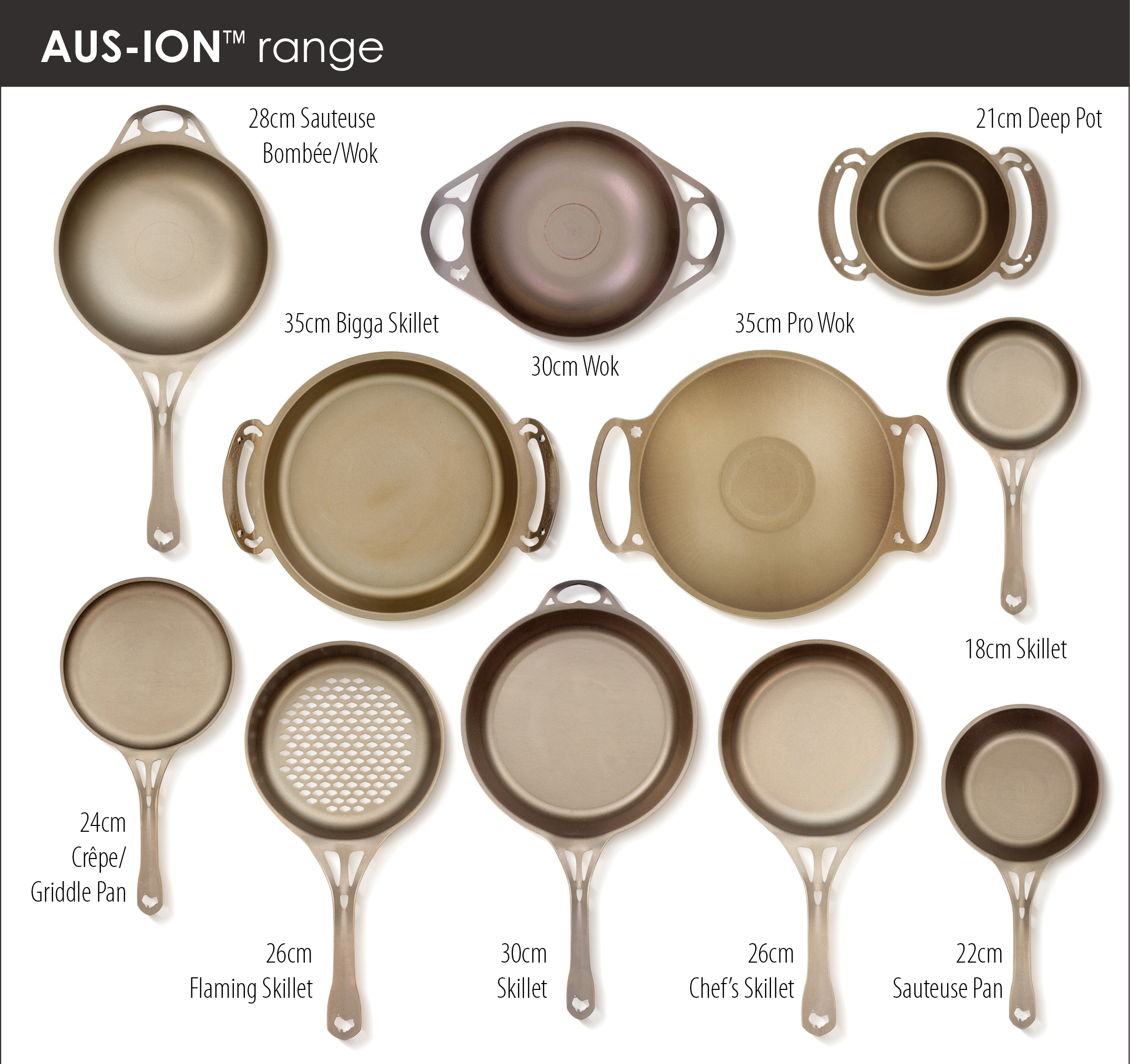 AUS-ION™ 28cm SATIN Iron Sauteuse Bombée/Wok. 'Bombed' deep sauteuse body with long handle. 2.5mm thick.  AUS-ION™ 30cm SATIN Iron Wok, dual handle, flat bottom, high wall. 2.5mm thick for fast and even heating.  AUS-ION™ 21cm SATIN Iron Deep Pot. 3mm thick.  AUS-ION™ 35cm SATIN Bigga Skillet. Aussie engineered dual handle formed from 4mm thick wrought iron.  AUS-ION™ 35cm SATIN Wok, dual handle, flat bottom, low wall for easier tool access. 2.5mm thick conductive iron.  AUS-ION™ 18cm SATIN Iron Skillet, 3mm thick. Ideal single meal pan, and great natural low-stick breakfast pan!  AUS-ION™ 24cm SATIN Crêpe/Griddle pan. Exceptional crêpe or griddle pan, 4mm iron for ideal heat distribution.  AUS-ION™ 26cm SATIN Iron 'Flaming' Skillet. Developed with Neil Perry & chefs for the ultimate durable mesh pan.  AUS-ION™ 30cm SATIN Skillet with helper handle, 3mm thick for even heating. A big & serious Chef or Family pan.  AUS-ION™ 26cm SATIN Skillet, 3mm thick iron for even heating. The 'workhorse' Chef's restaurant pan.  AUS-ION™ 22cm SATIN Iron Sauteuse pan, 3mm thick for even heating. Convenient size, higher walls for sauteing.