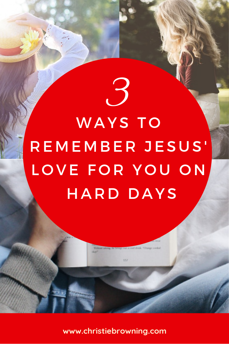 3 ways to remember Jesus' love for you on hard days.png