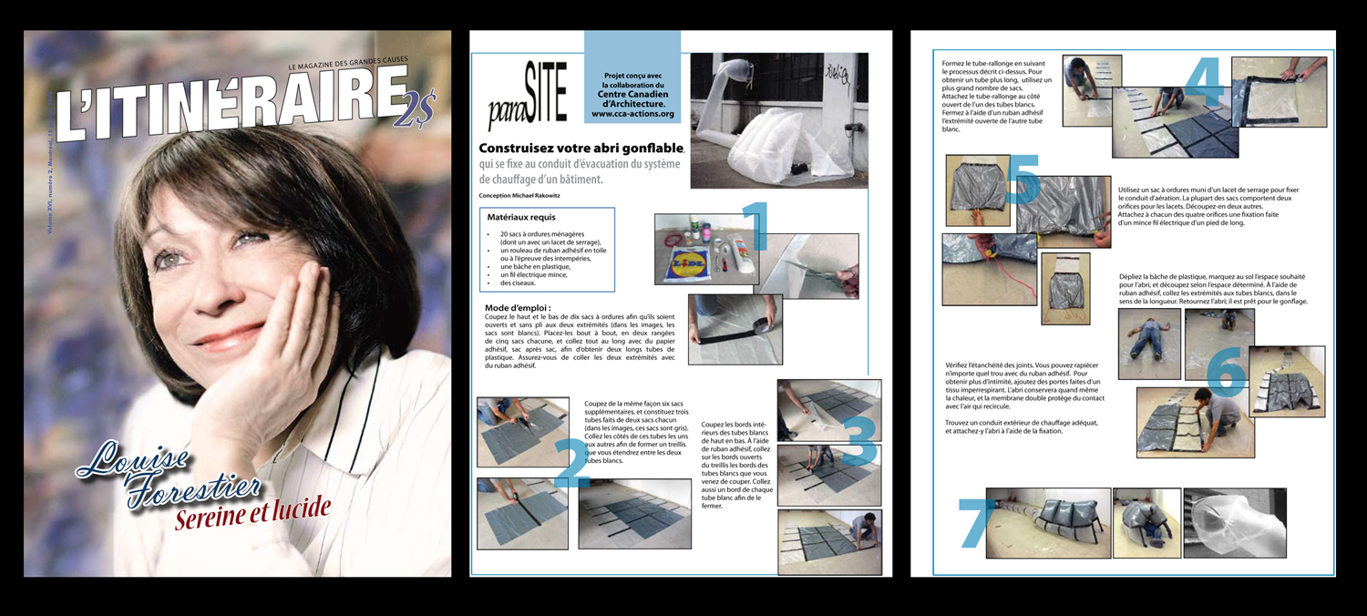 Step-by-step, DIY instructions on how to build a  para SITE shelter, printed in  L  '  Itineraire , a Montréal-based magazine that features some articles written by homeless people, who also sell the magazine to passersby on the street. Published in January 2009, with plans to print the same instructions in  Motz , a Berlin-based newspaper published and sold by homeless people, and also in a similar publication in London, called  The Pavement .