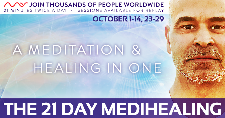 October 21 Day Medihealing Program | October 1-14, 23-29   The 21 Day Medihealing is a powerful tool to help support and accelerate total abundance in all areas of your life; health, wealth, love and self. Join Mas Sajady every month for 21 days, 21 minutes twice a day, of guided meditation and healing in one that elevates your vibration by harnessing the power of the group, known as the mastermind. Change your frequency and your life by connecting with Mas and thousands of participants worldwide.    Click here for Details & Regsitration