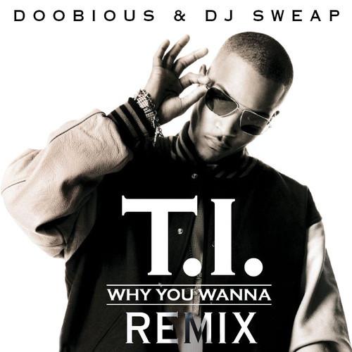 T.I. - Why You Wanna (Doobious & DJ Sweap Remix)