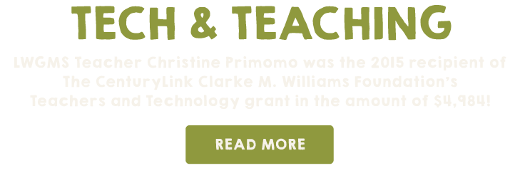 TECH & TEACHING: LWGMS teacher Christine Primomo was the 2015 recipient of The CenturyLink Clarke M. Williams Foundation's Teachers and Technology grant in the amount of $4,984! Read more at http://www.lwgms.org/the-lwgms-voice-blog/2015/5/6/d55l1h7y8a0tpjyb6g2b32sipw3w09.