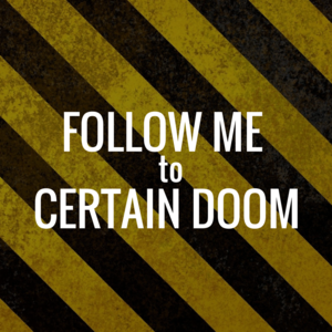 Follow Me to Certain Doom –    A project blog. Light-hearted mischief and bad advice for daily life.