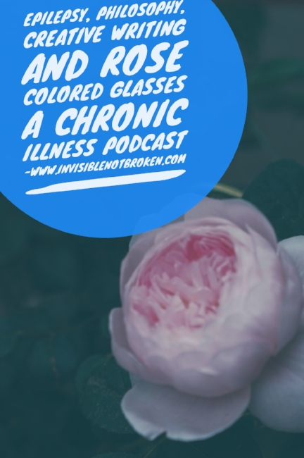 Epilepsy, Philosophy, Creative Writing, and Rose Colored Glasses {A Chronic Illness Podcast}˜