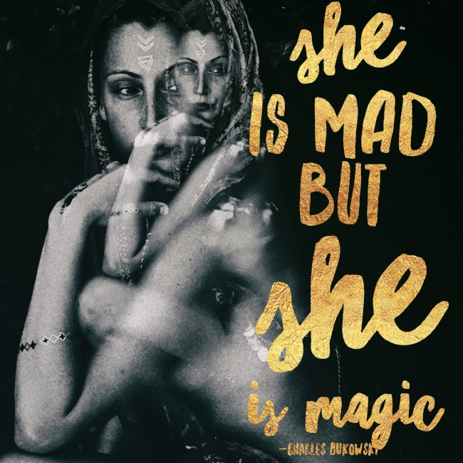 Motivation Monday Quote Chronic Illness Edition: She May Be Mad But She Is Magic Charles Bukowski Quote Double Exposure