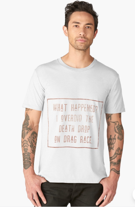 Men's TShirt What happened? I overdid the Death drop On Drag Race.