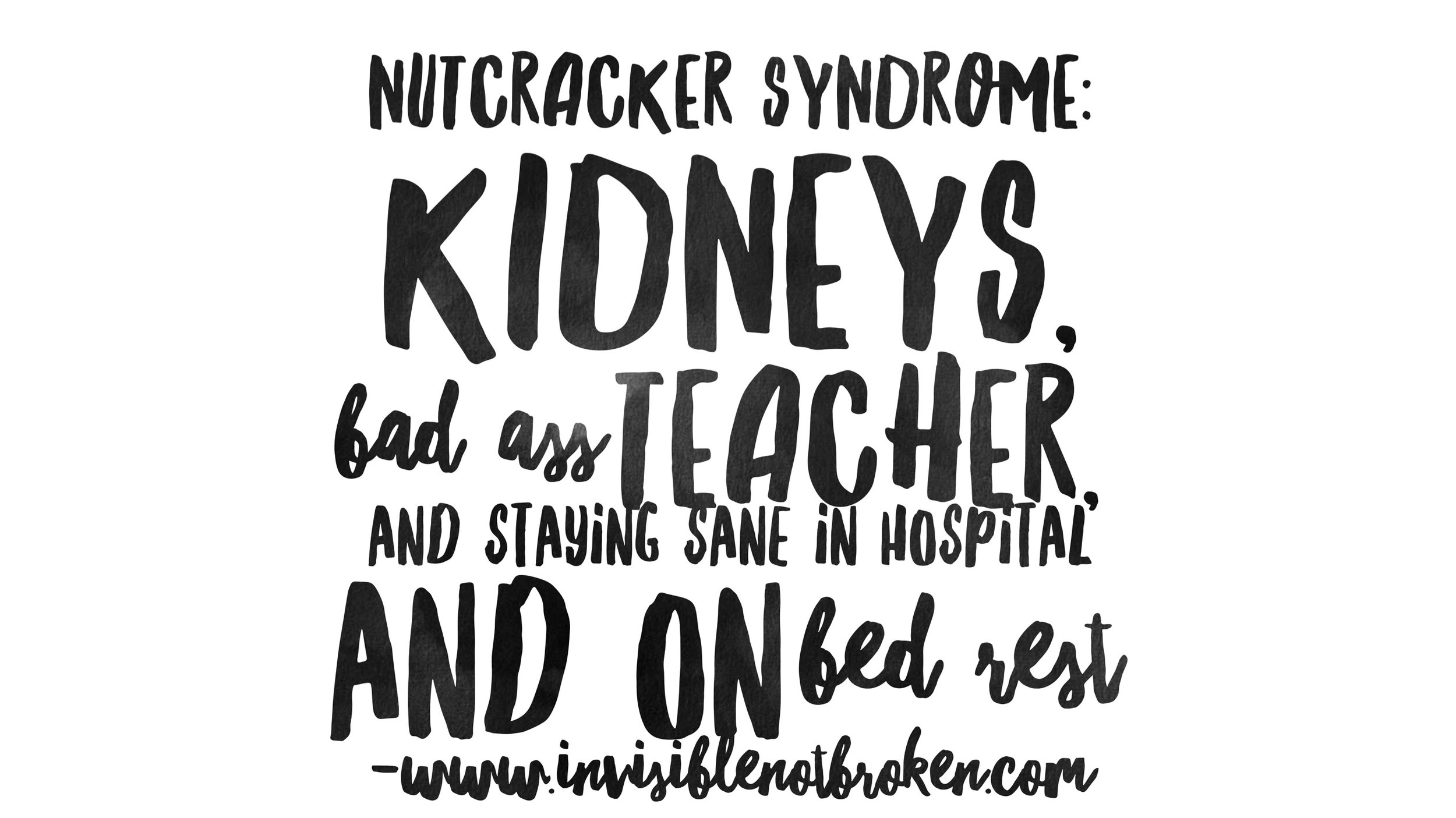 Nutcracker Syndrome: Kidneys, Bad Ass Teacher, and Staying Sane in Hospital and on Bed Rest