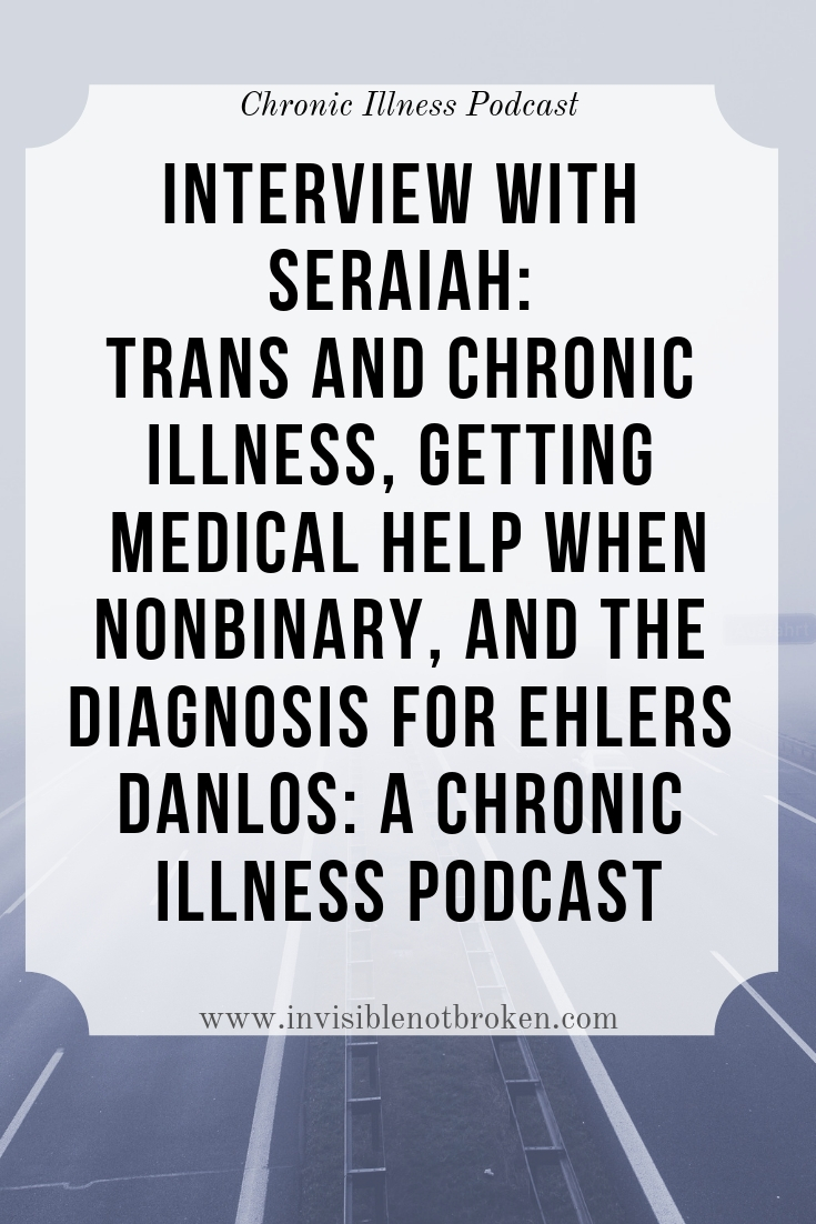Seraiah: Trans and Chronic Illness, Getting Medical Help When Non Binary, and the Diagnosis for Ehlers Danlos