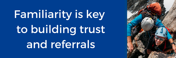 Familiarity is key to building trust and referrals..png