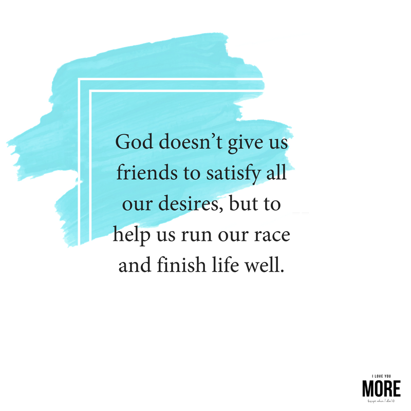 God doesn't give us friends to satisfy all our desires, but to help us run our race and finish life well..png