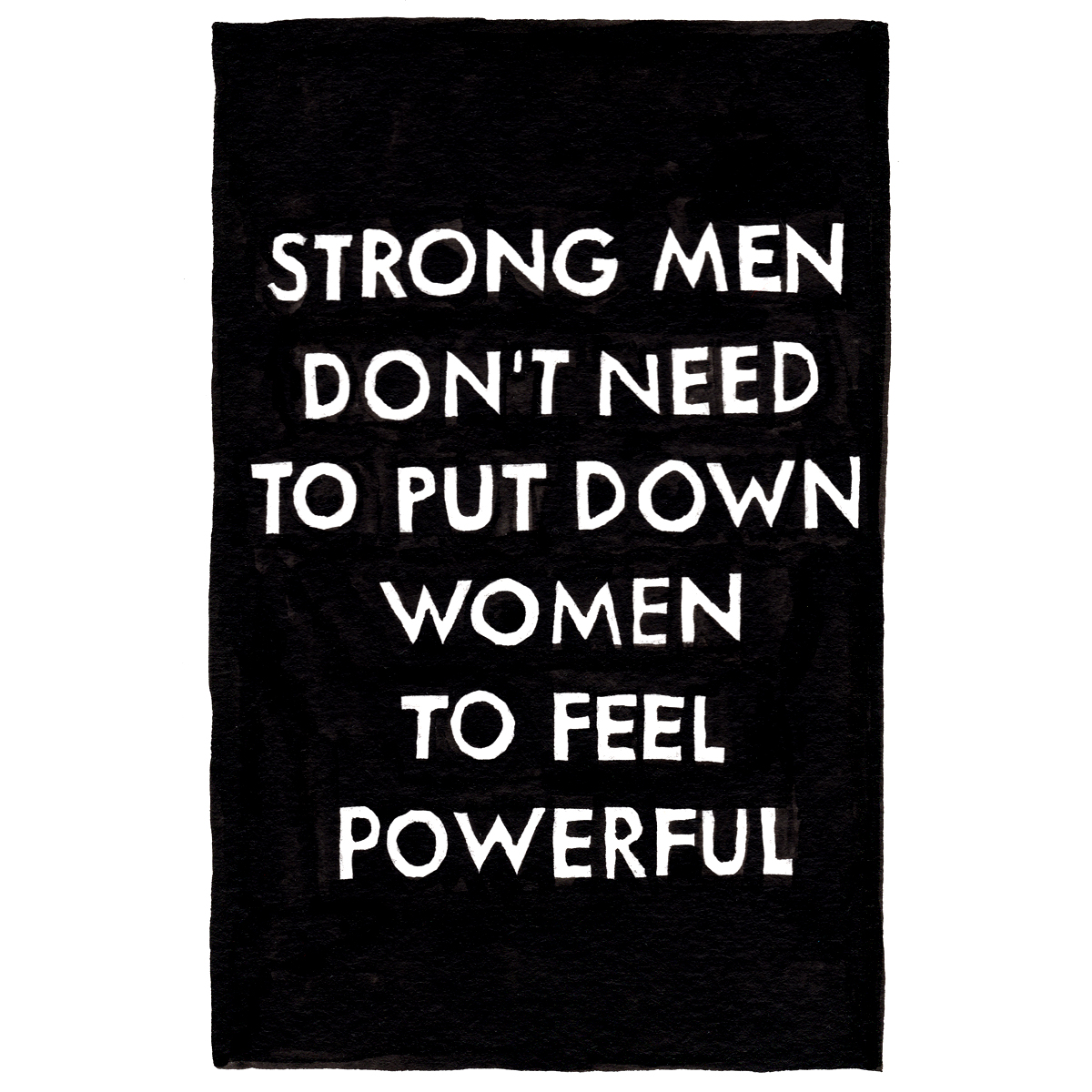 untitled. (strong men don't need to put down women to feel powerful)  2017  ink on paper postcard  6 x 4 in  unique variant of 5, +2 APs