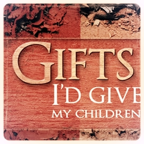 Gifts I'd Give my Children Good Medicine Ministries Christian Sermon