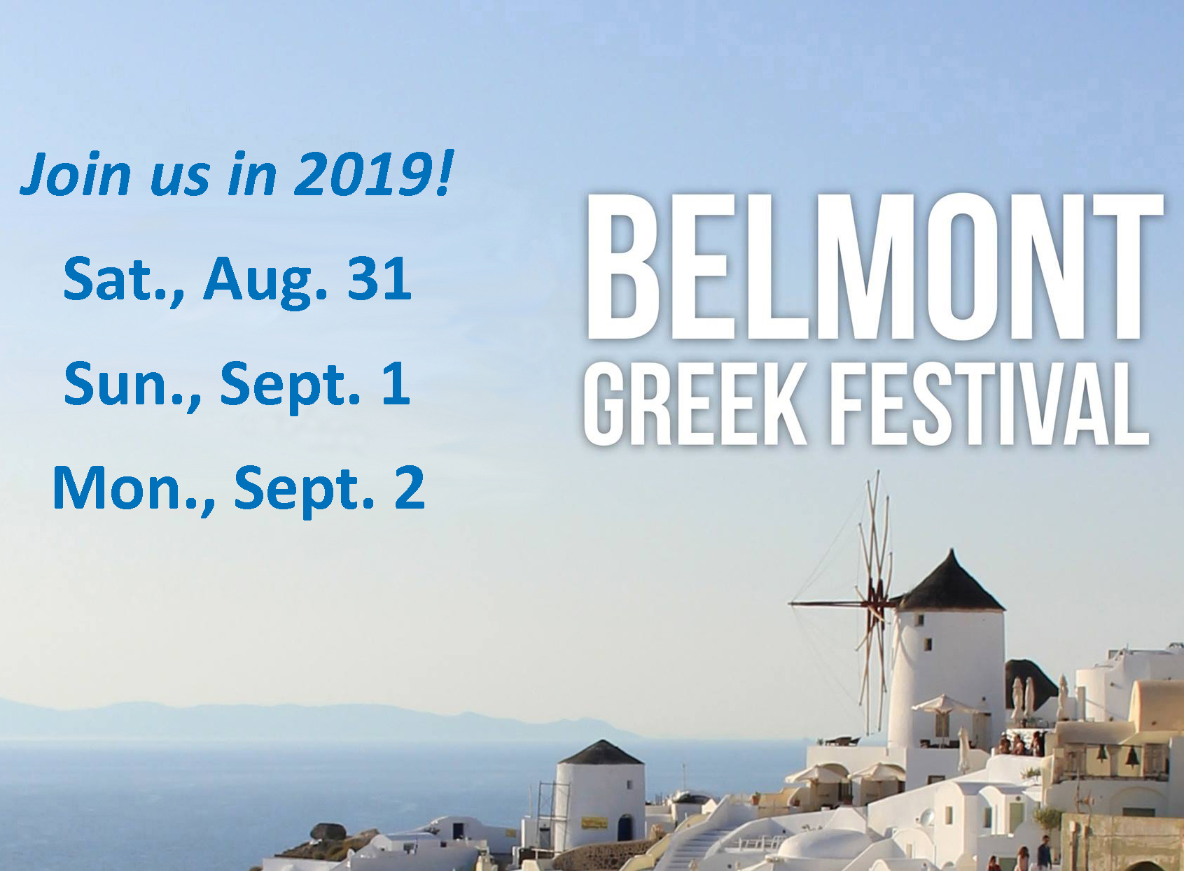 Belmont Greek Festival - August 31 - September 1Greek Orthodox Church of the Holy Cross, BelmontEnjoy Greek food, music, dancing, a mythology play, and a kids' area at the Belmont Greek Festival at the Greek Orthodox Church in Belmont. Children 12 and younger are free.