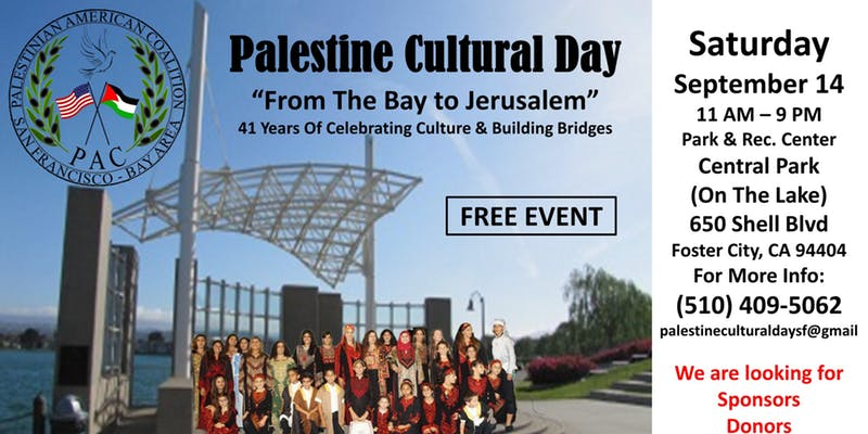 PalestineCulture Day - September 14Foster CityCultural Entertainment & Workshops, Live Music, Dabkeh, Comedy, Kids' Entertainment, Traditional Bazaar, Local Vendors, Authentic Foods including Falafel and Shawerma, Traditional Sweets, and more… Endless Fun For All Ages!!!