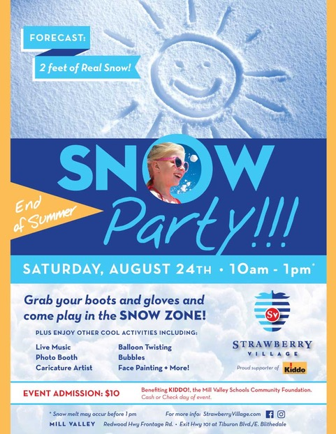Snow in August? - The forecast calls for 2 feet of fresh snow in Mill Valley on Saturday, August 24 when Strawberry Village hosts one last summer hurrah for kids as they start the new school year. This really COOL event will take place from 10 a.m. to noon in the Piazza at Strawberry Village and will include a The Piazza will be transformed into a winter playground complete with a 20 x 60 Snow Zone with 2 feet of real snow! Plus, this End of Summer Snow Party will have live music, a photo booth, face painting, a caricature artist, and more in the event area.The event is open to the public. Admission is $10 per person, with 100% of the proceeds benefiting Kiddo! Cash or Check Only at the event on August 24th.