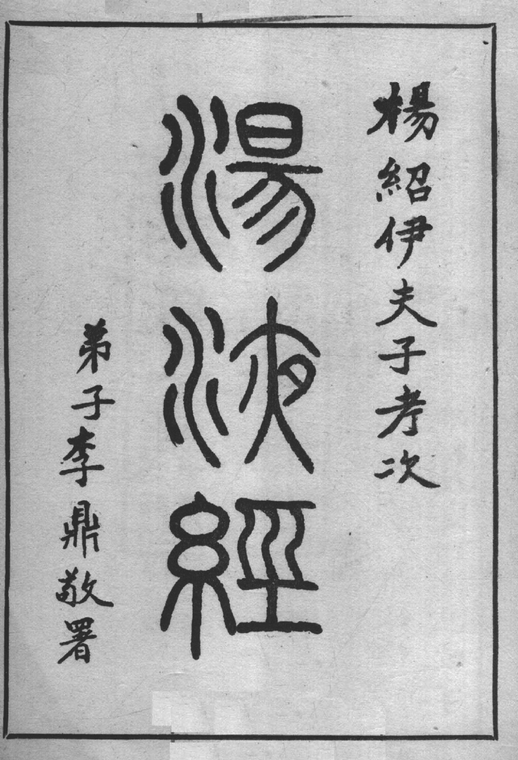 Copyright page A, showing the book title  Tang Ye Jing  湯液經 (Classic of Decoction), the words 'Yang Shao Yi Fu Zi Kao Ci 楊紹伊夫子考次' (Compiled by Teacher Yang Shaoyi) and 'Di Zi Li Ding Jing Shu 弟子李鼎敬署' (Respectfully Signed by [Yang's] Student Li Ding).