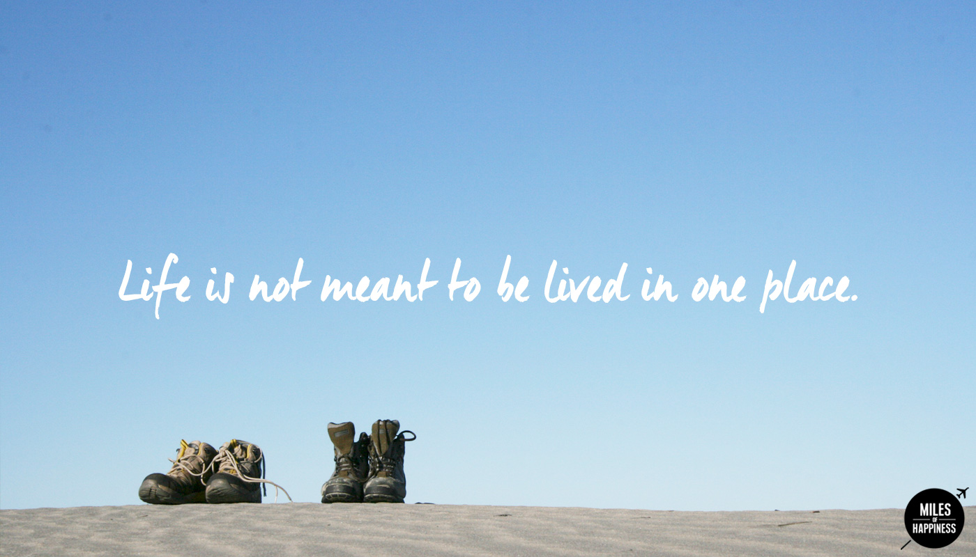 Get out of your comfort zone : life's not meant to be lived in one place