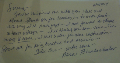 """"""" Serena, you've inspired me with your skill and stories. Thank you for teaching me to make pasta in a way I'll never forget. I look forward to staying in tavern with you - I'll think of you every time I'm in my kitchen, I will listen for your instruction. Thank you for being creative and awsome. Take care, with love """" - Nora B. - 2014, October 4"""