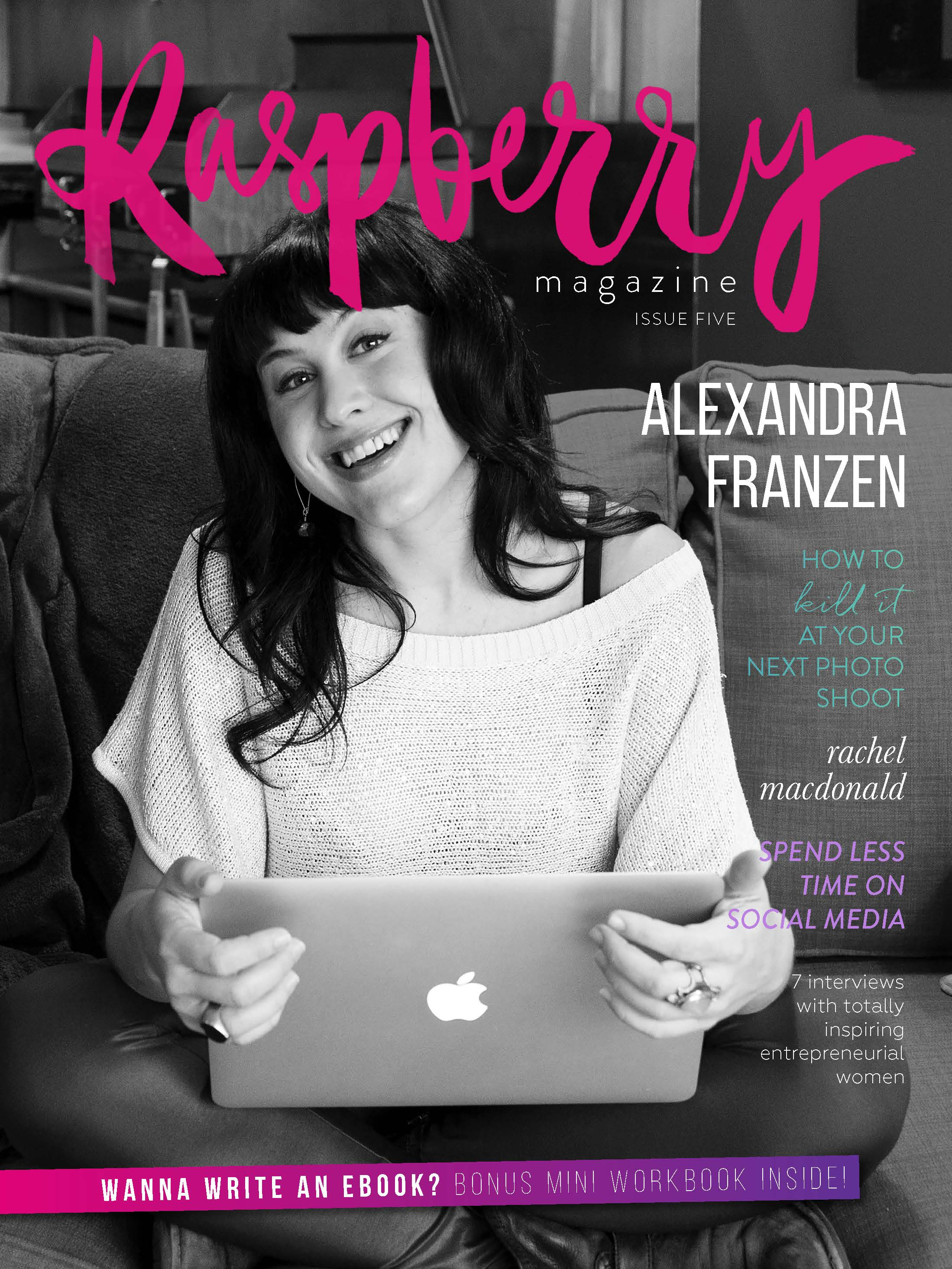 ISSUE FIVE  ( download here )   COVER STORY // An interview with communications agency creatrix and blogger Alexandra Franzen where we talk all things business, tenacity, and becoming unstoppable.   Oh, Mexico!  Kate and Hannah, two Aussie ex-pats with a flair for design, start a gorgeous homewares business from Mexico City.   Five ways to spend less time on social media and more time creating rad art , by Chloe Thea.   How to kill it at your next photo shoot , by Michelle Jakubenko (Eyes of Love).   Wilder and free : an interview with spiritual business maven and owner of The Fifth Element Life, Sarah Wilder.   Top ten ways to start your day: for busy entrepreneurs who want to stay productive , by Kate Crocco.   Live well, travel often, life's good:  an interview with Lynn Gilmartin - world poker tour TV presenter, juice bar founder, traveller and budding actress.   Kindred beauty:  an interview with Natalie Sellars, the toxin-free beauty expert.   Rachel Macdonald : spirited speaker, author, blogger and creator of the Bright-Eyed and Blog-Hearted eCourse.   Your core light : an interview with ethical jewellery designer, Fabienne Costa.   The Freedom Project:  a peek into the story behind this generous movement, by Anna Lozano.   How to care for yourself as an introverted business owner , by Kathryn Hall.   What is an eBook, and how can it help my business?  By Alana Wimmer (that's me!)   PLUS  a bonus mini workbook to help you nut out your ideal eBook idea!