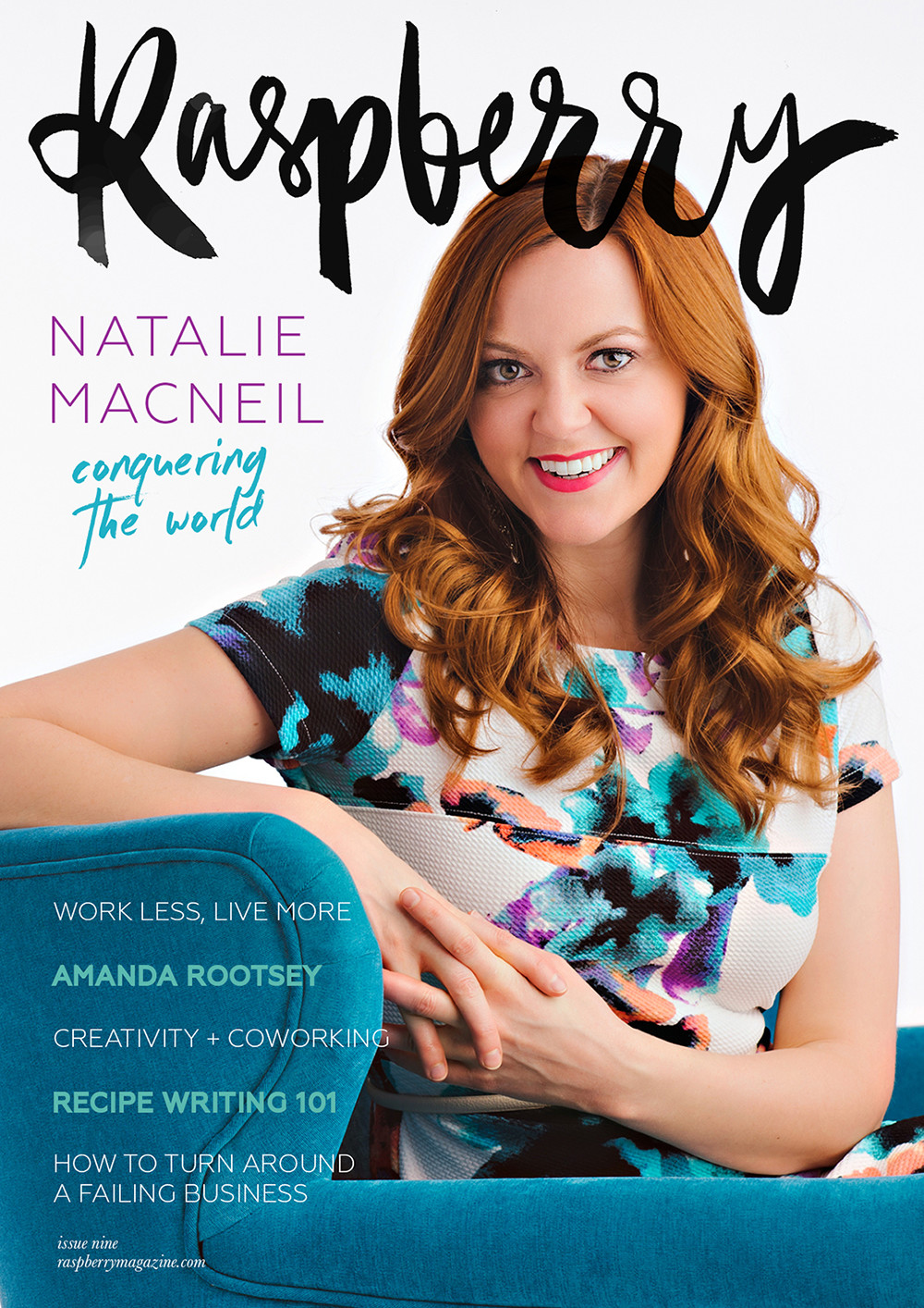 ISSUE NINE ( read online here )   COVER STORY // The effervescent and enthusiastic Emmy Award-winning entrepreneur, Natalie MacNeil!   How to work less and enjoy your business more,  by Charlie Kingsland-Barrow.   4 mindset tips to stop comparing yourself to others,  by Cassie Mendoza-Jones.   5 ways to turn around a failing business, by Charlie Kingsland-Barrow.   Find your intuition an use it in your business,  by  Michelle D'Avella.   Raspberry interviews:  Amanda Rootsey.   How coworking allows your creativity to thrive,  by Celeste Mitchell.   Releasing the white-knuckled grip: are you micromanaging your life?  by Laura Carrocci.   How gratitude can help you navigate the online world with ease,  by Chloe Wigan.   Raspberry interviews:  Anna Dower.   Recipe writing 101: a how-to for food bloggers  by Jordanna Levin.   Lessons learned while failing upwards,  by Ceri Kidby-Salom.