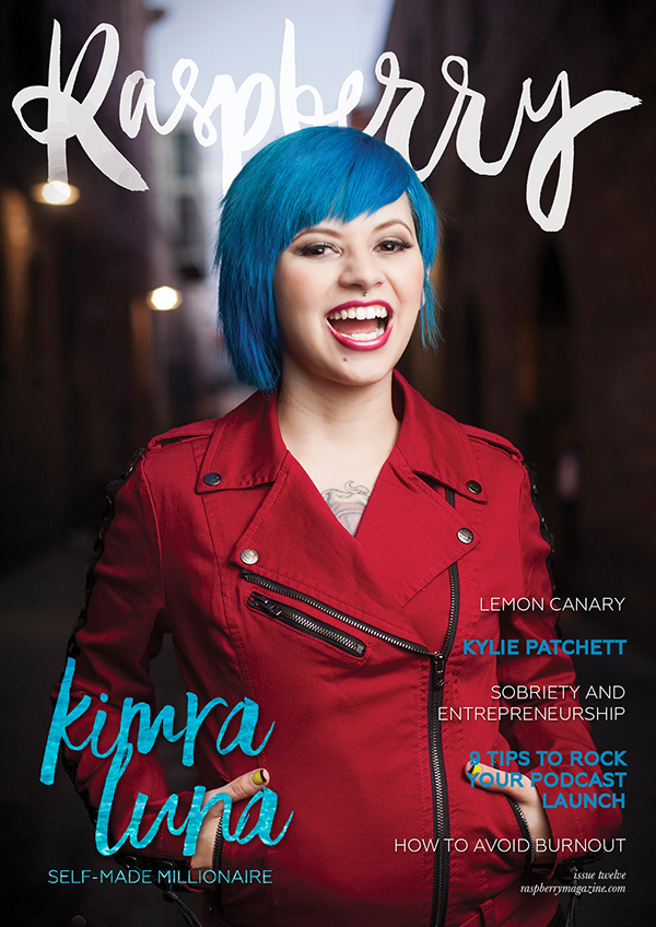 ISSUE TWELVE ( read online here )   COVER STORY // An interview with Kimra Luna,highly-sought after personal branding and social media expert who earned over a million dollars in her first 18 months in business.   I quit my job for a pipe dream: Lemon Canary  by Jasmine Kechel   9 tips to rock your podcast launch  by Alana Helbig   Raspberry interviews Kylie Patchett   How to avoid burnout when you spend your time serving others  by Lexi Koch   A journey through sobriety and entrepreneurship  by Rebecca Weller   Your story is an asset to your business  by Helen Packham   Is a job riskier - and more detrimental - than a business?  By Emma Ward   You can do this! A pep talk for change makers  by Nicole Mathieson