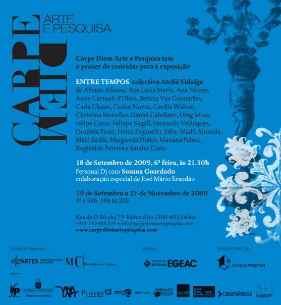 Entre Tempos  :group show at  Carpe Diem Arte e Pesquisa cultural center in  Lisbon, Portugal, September through November 2009.  Coordination Albano Afonso and Sandra Cinto. Curatorship by Paulo Reis.