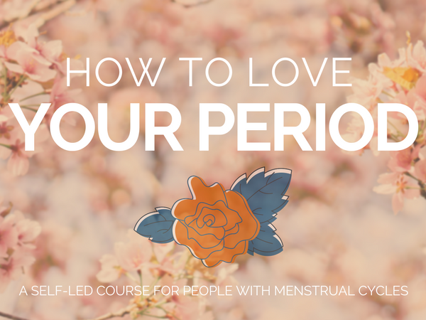 how to love your period; a course for people with menstrual cycles